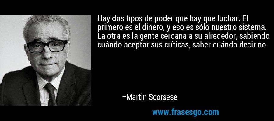 Hay dos tipos de poder que hay que luchar. El primero es el dinero, y eso es sólo nuestro sistema. La otra es la gente cercana a su alrededor, sabiendo cuándo aceptar sus críticas, saber cuándo decir no. – Martin Scorsese