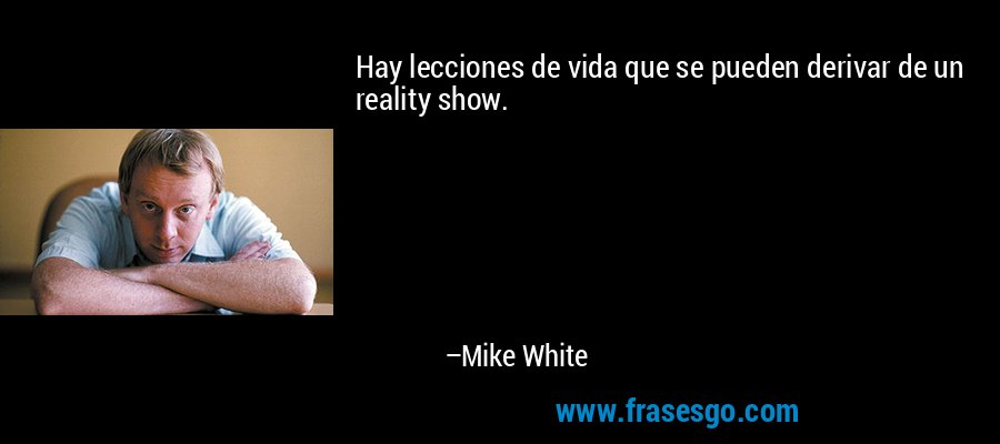 Hay lecciones de vida que se pueden derivar de un reality show. – Mike White