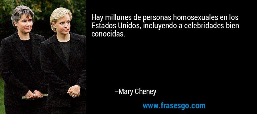 Hay millones de personas homosexuales en los Estados Unidos, incluyendo a celebridades bien conocidas. – Mary Cheney