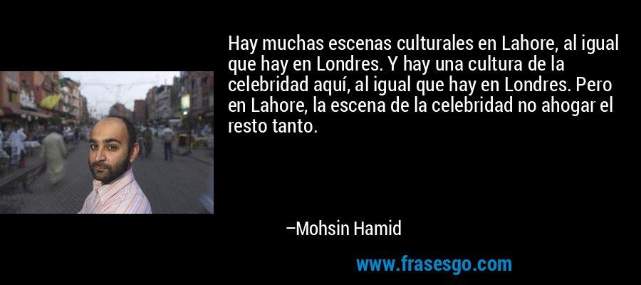 Hay muchas escenas culturales en Lahore, al igual que hay en Londres. Y hay una cultura de la celebridad aquí, al igual que hay en Londres. Pero en Lahore, la escena de la celebridad no ahogar el resto tanto. – Mohsin Hamid