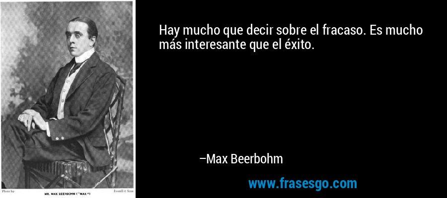 Hay mucho que decir sobre el fracaso. Es mucho más interesante que el éxito. – Max Beerbohm