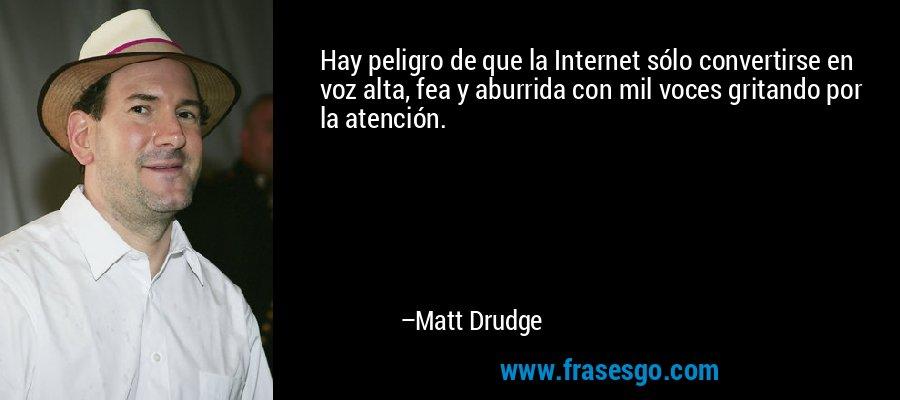 Hay peligro de que la Internet sólo convertirse en voz alta, fea y aburrida con mil voces gritando por la atención. – Matt Drudge