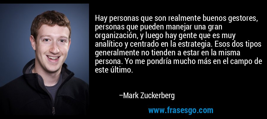 Hay personas que son realmente buenos gestores, personas que pueden manejar una gran organización, y luego hay gente que es muy analítico y centrado en la estrategia. Esos dos tipos generalmente no tienden a estar en la misma persona. Yo me pondría mucho más en el campo de este último. – Mark Zuckerberg