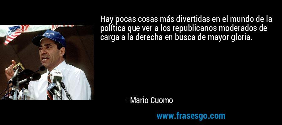 Hay pocas cosas más divertidas en el mundo de la política que ver a los republicanos moderados de carga a la derecha en busca de mayor gloria. – Mario Cuomo
