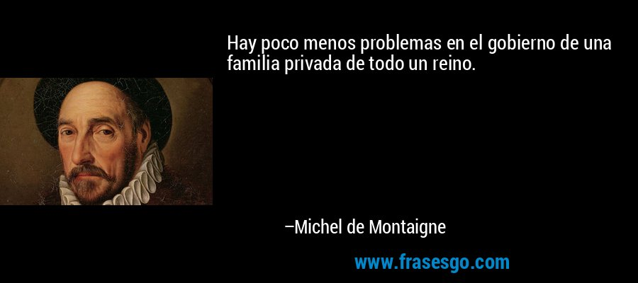 Hay poco menos problemas en el gobierno de una familia privada de todo un reino. – Michel de Montaigne