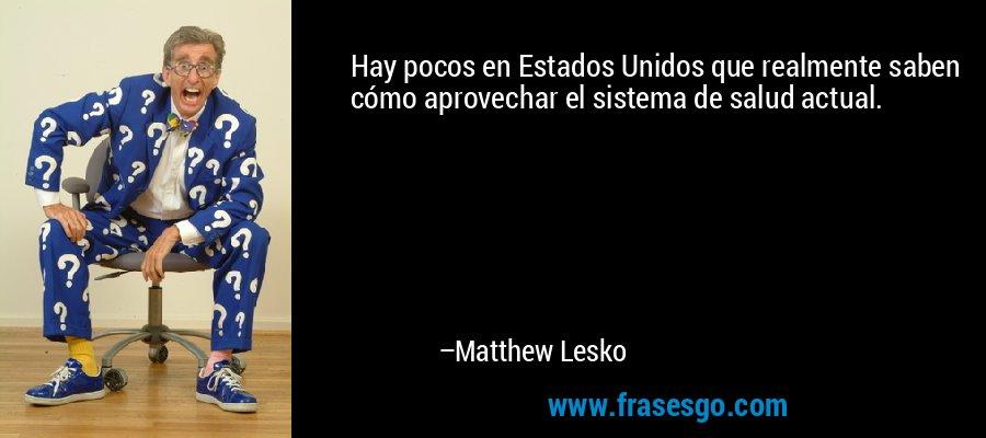 Hay pocos en Estados Unidos que realmente saben cómo aprovechar el sistema de salud actual. – Matthew Lesko