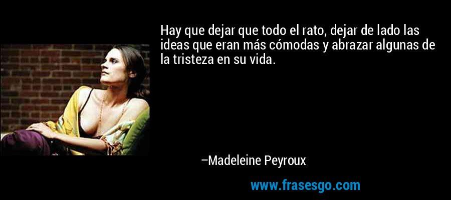Hay que dejar que todo el rato, dejar de lado las ideas que eran más cómodas y abrazar algunas de la tristeza en su vida. – Madeleine Peyroux