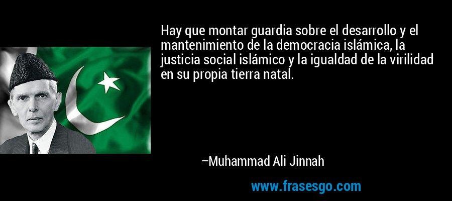 Hay que montar guardia sobre el desarrollo y el mantenimiento de la democracia islámica, la justicia social islámico y la igualdad de la virilidad en su propia tierra natal. – Muhammad Ali Jinnah