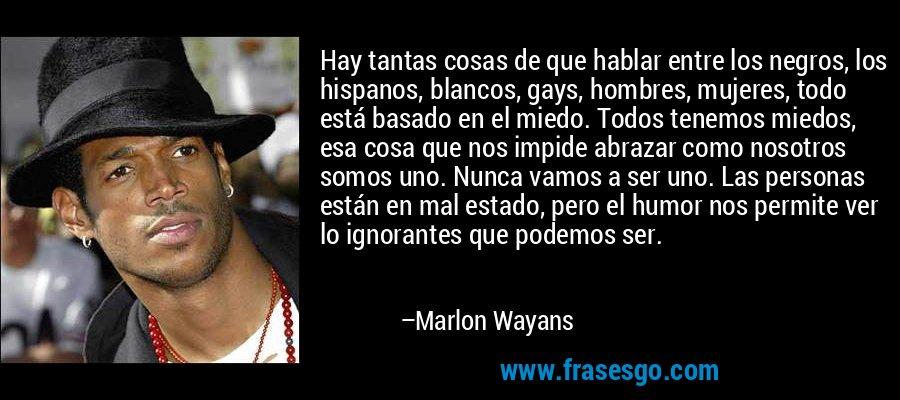 Hay tantas cosas de que hablar entre los negros, los hispanos, blancos, gays, hombres, mujeres, todo está basado en el miedo. Todos tenemos miedos, esa cosa que nos impide abrazar como nosotros somos uno. Nunca vamos a ser uno. Las personas están en mal estado, pero el humor nos permite ver lo ignorantes que podemos ser. – Marlon Wayans