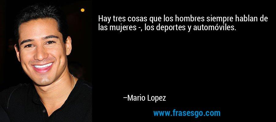 Hay tres cosas que los hombres siempre hablan de las mujeres -, los deportes y automóviles. – Mario Lopez