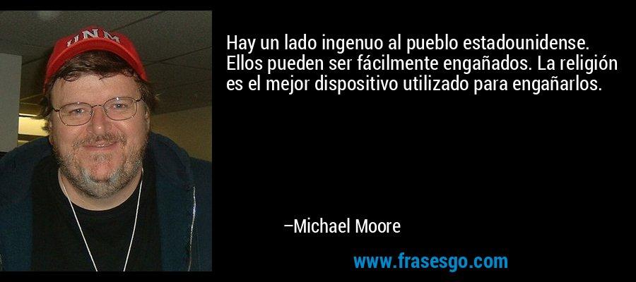 Hay un lado ingenuo al pueblo estadounidense. Ellos pueden ser fácilmente engañados. La religión es el mejor dispositivo utilizado para engañarlos. – Michael Moore