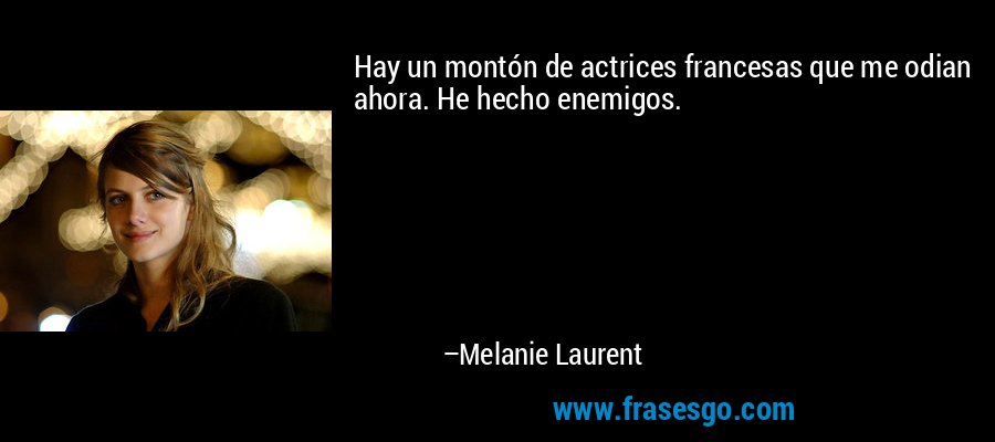 Hay un montón de actrices francesas que me odian ahora. He hecho enemigos. – Melanie Laurent