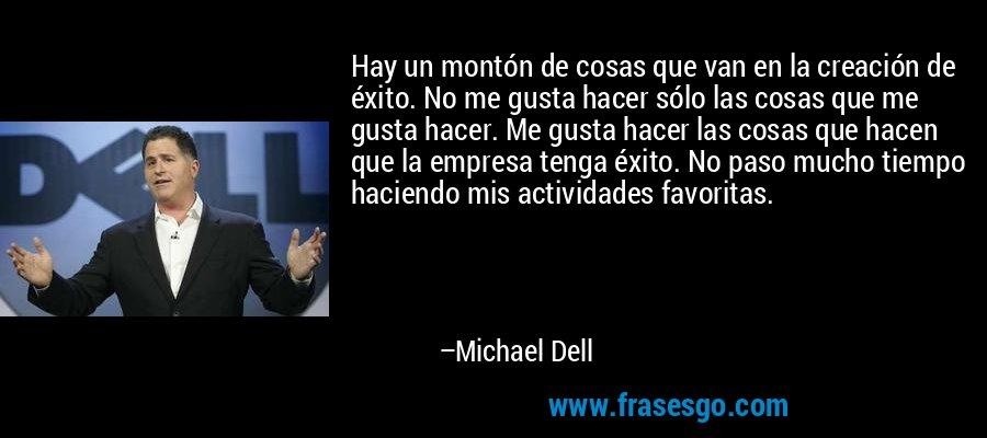 Hay un montón de cosas que van en la creación de éxito. No me gusta hacer sólo las cosas que me gusta hacer. Me gusta hacer las cosas que hacen que la empresa tenga éxito. No paso mucho tiempo haciendo mis actividades favoritas. – Michael Dell