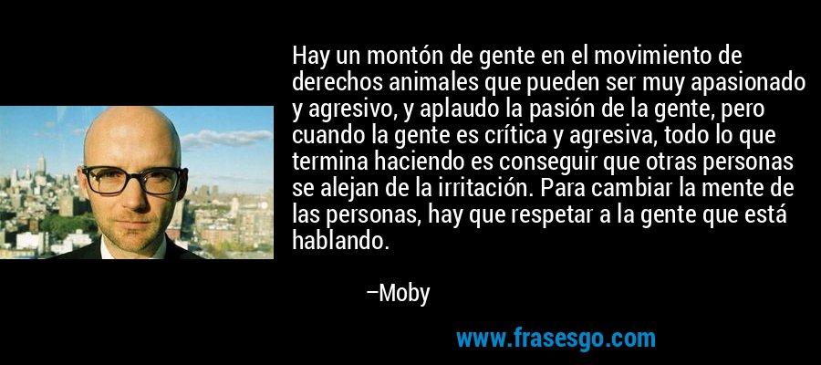 Hay un montón de gente en el movimiento de derechos animales que pueden ser muy apasionado y agresivo, y aplaudo la pasión de la gente, pero cuando la gente es crítica y agresiva, todo lo que termina haciendo es conseguir que otras personas se alejan de la irritación. Para cambiar la mente de las personas, hay que respetar a la gente que está hablando. – Moby