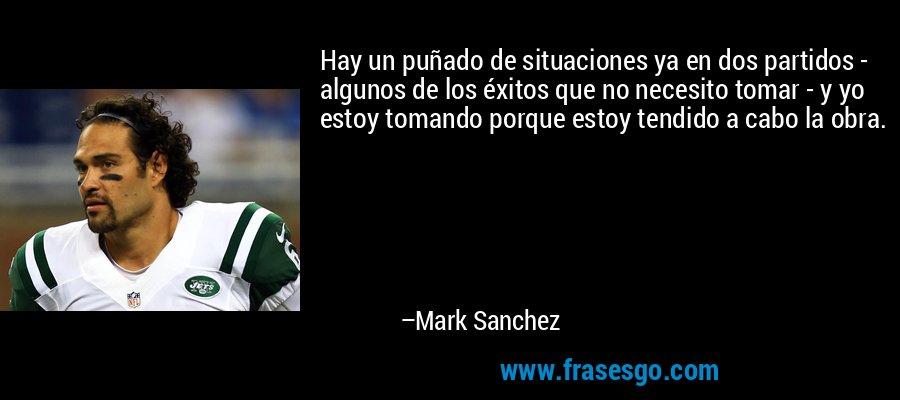 Hay un puñado de situaciones ya en dos partidos - algunos de los éxitos que no necesito tomar - y yo estoy tomando porque estoy tendido a cabo la obra. – Mark Sanchez