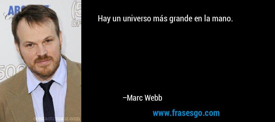 Hay un universo más grande en la mano. – Marc Webb
