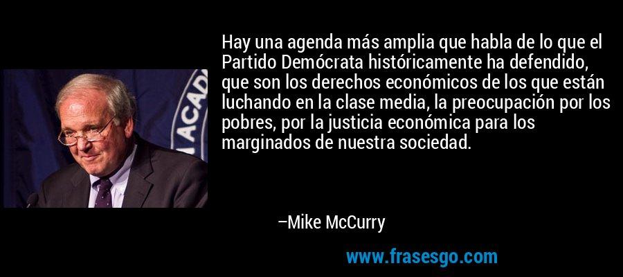 Hay una agenda más amplia que habla de lo que el Partido Demócrata históricamente ha defendido, que son los derechos económicos de los que están luchando en la clase media, la preocupación por los pobres, por la justicia económica para los marginados de nuestra sociedad. – Mike McCurry