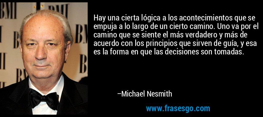Hay una cierta lógica a los acontecimientos que se empuja a lo largo de un cierto camino. Uno va por el camino que se siente el más verdadero y más de acuerdo con los principios que sirven de guía, y esa es la forma en que las decisiones son tomadas. – Michael Nesmith