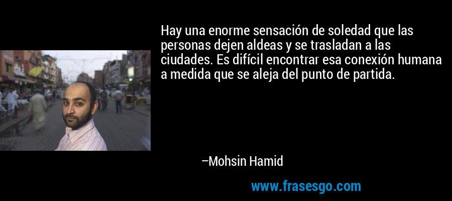 Hay una enorme sensación de soledad que las personas dejen aldeas y se trasladan a las ciudades. Es difícil encontrar esa conexión humana a medida que se aleja del punto de partida. – Mohsin Hamid