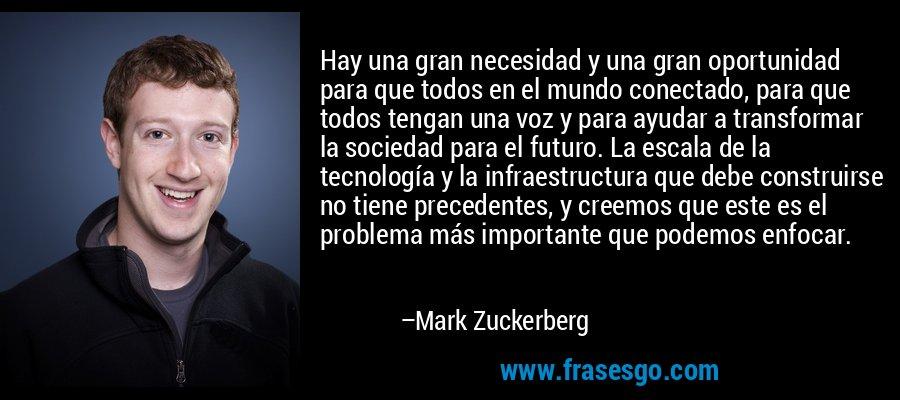 Hay una gran necesidad y una gran oportunidad para que todos en el mundo conectado, para que todos tengan una voz y para ayudar a transformar la sociedad para el futuro. La escala de la tecnología y la infraestructura que debe construirse no tiene precedentes, y creemos que este es el problema más importante que podemos enfocar. – Mark Zuckerberg
