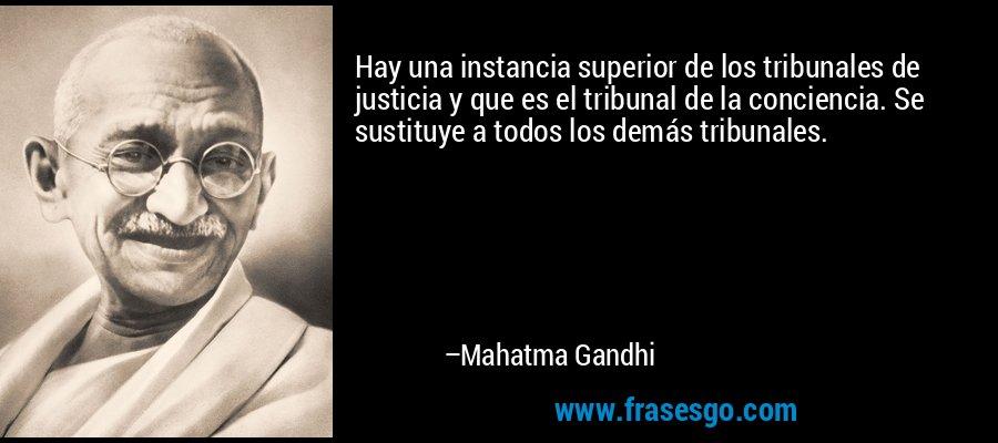 Hay una instancia superior de los tribunales de justicia y que es el tribunal de la conciencia. Se sustituye a todos los demás tribunales. – Mahatma Gandhi