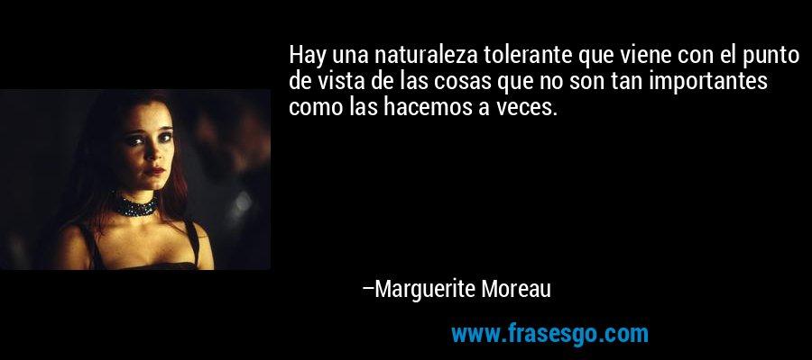 Hay una naturaleza tolerante que viene con el punto de vista de las cosas que no son tan importantes como las hacemos a veces. – Marguerite Moreau