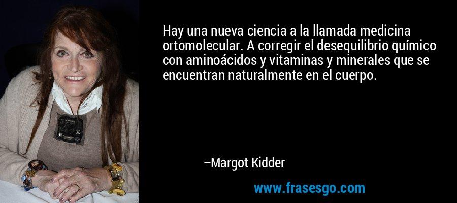 Hay una nueva ciencia a la llamada medicina ortomolecular. A corregir el desequilibrio químico con aminoácidos y vitaminas y minerales que se encuentran naturalmente en el cuerpo. – Margot Kidder