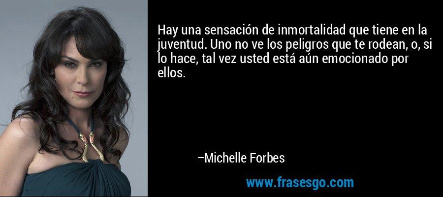 Hay una sensación de inmortalidad que tiene en la juventud. Uno no ve los peligros que te rodean, o, si lo hace, tal vez usted está aún emocionado por ellos. – Michelle Forbes