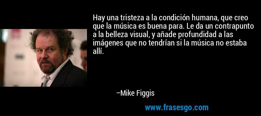 Hay una tristeza a la condición humana, que creo que la música es buena para. Le da un contrapunto a la belleza visual, y añade profundidad a las imágenes que no tendrían si la música no estaba allí. – Mike Figgis