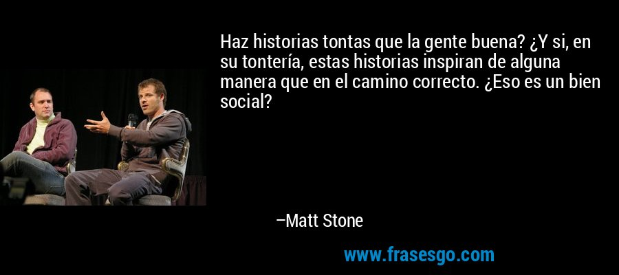 Haz historias tontas que la gente buena? ¿Y si, en su tontería, estas historias inspiran de alguna manera que en el camino correcto. ¿Eso es un bien social? – Matt Stone
