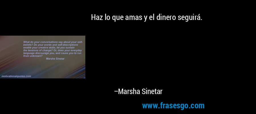 Haz lo que amas y el dinero seguirá. – Marsha Sinetar