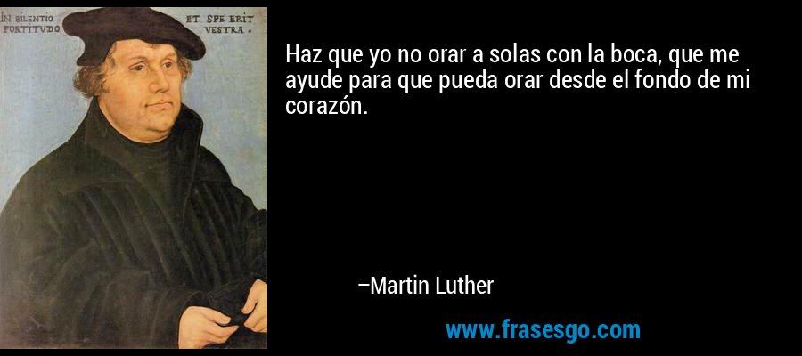 Haz que yo no orar a solas con la boca, que me ayude para que pueda orar desde el fondo de mi corazón. – Martin Luther