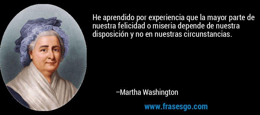 He aprendido por experiencia que la mayor parte de nuestra felicidad o miseria depende de nuestra disposición y no en nuestras circunstancias. – Martha Washington