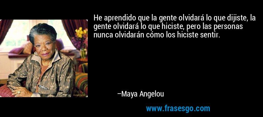 He aprendido que la gente olvidará lo que dijiste, la gente olvidará lo que hiciste, pero las personas nunca olvidarán cómo los hiciste sentir. – Maya Angelou