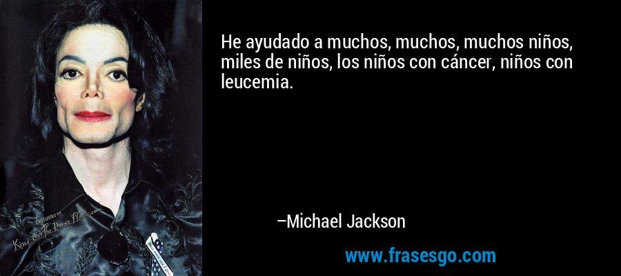 He ayudado a muchos, muchos, muchos niños, miles de niños, los niños con cáncer, niños con leucemia. – Michael Jackson