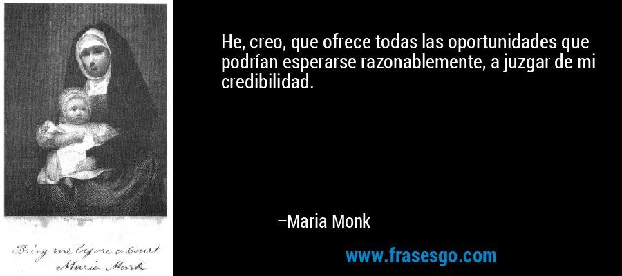 He, creo, que ofrece todas las oportunidades que podrían esperarse razonablemente, a juzgar de mi credibilidad. – Maria Monk