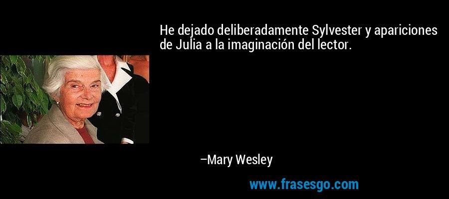 He dejado deliberadamente Sylvester y apariciones de Julia a la imaginación del lector. – Mary Wesley