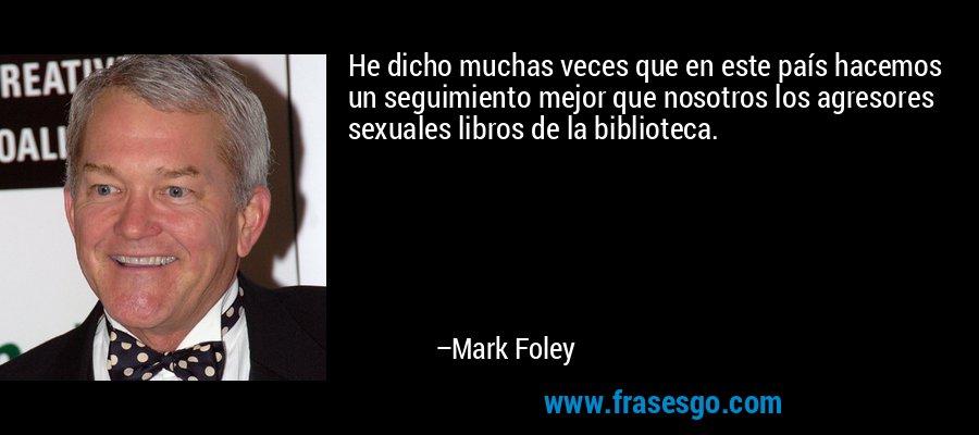 He dicho muchas veces que en este país hacemos un seguimiento mejor que nosotros los agresores sexuales libros de la biblioteca. – Mark Foley