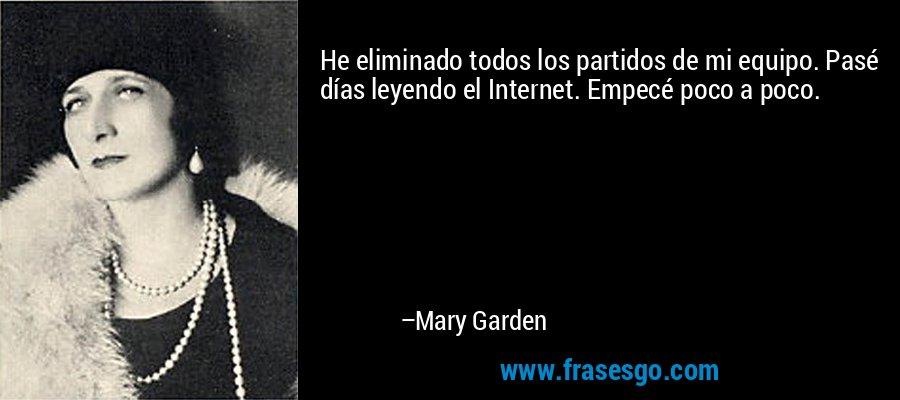 He eliminado todos los partidos de mi equipo. Pasé días leyendo el Internet. Empecé poco a poco. – Mary Garden