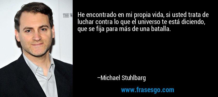 He encontrado en mi propia vida, si usted trata de luchar contra lo que el universo te está diciendo, que se fija para más de una batalla. – Michael Stuhlbarg