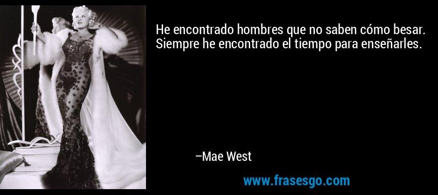 He encontrado hombres que no saben cómo besar. Siempre he encontrado el tiempo para enseñarles. – Mae West