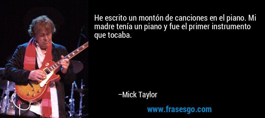 He escrito un montón de canciones en el piano. Mi madre tenía un piano y fue el primer instrumento que tocaba. – Mick Taylor