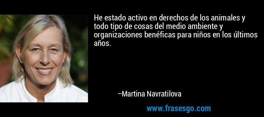 He estado activo en derechos de los animales y todo tipo de cosas del medio ambiente y organizaciones benéficas para niños en los últimos años. – Martina Navratilova