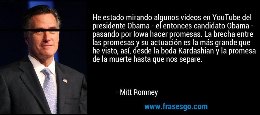 He estado mirando algunos videos en YouTube del presidente Obama - el entonces candidato Obama - pasando por Iowa hacer promesas. La brecha entre las promesas y su actuación es la más grande que he visto, así, desde la boda Kardashian y la promesa de la muerte hasta que nos separe. – Mitt Romney