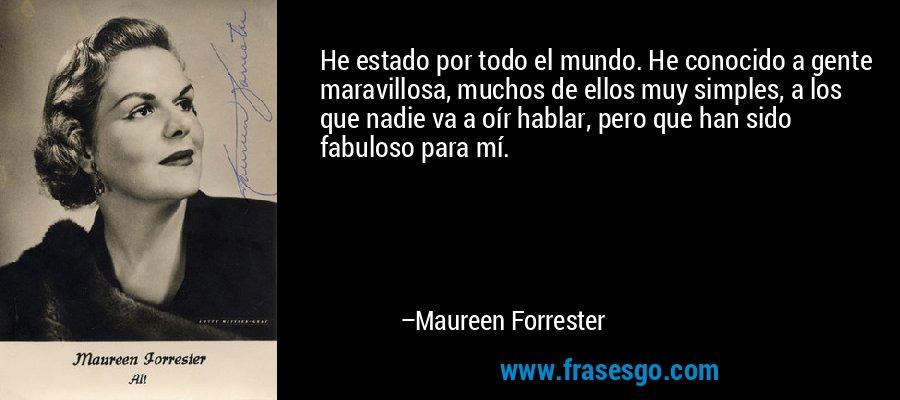 He estado por todo el mundo. He conocido a gente maravillosa, muchos de ellos muy simples, a los que nadie va a oír hablar, pero que han sido fabuloso para mí. – Maureen Forrester