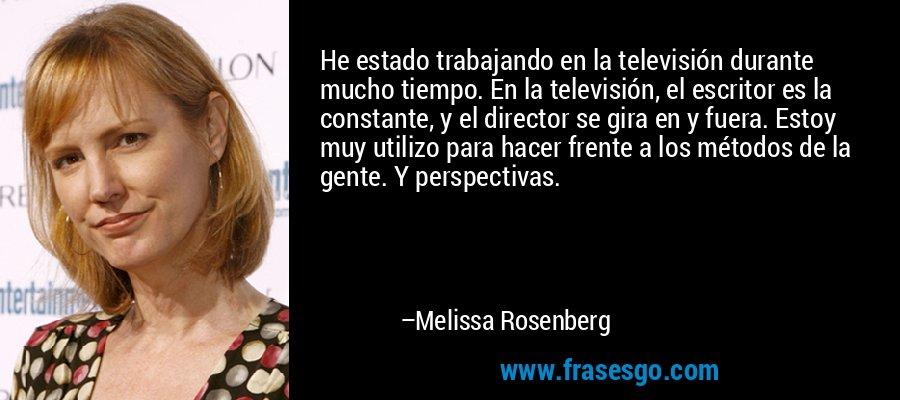 He estado trabajando en la televisión durante mucho tiempo. En la televisión, el escritor es la constante, y el director se gira en y fuera. Estoy muy utilizo para hacer frente a los métodos de la gente. Y perspectivas. – Melissa Rosenberg