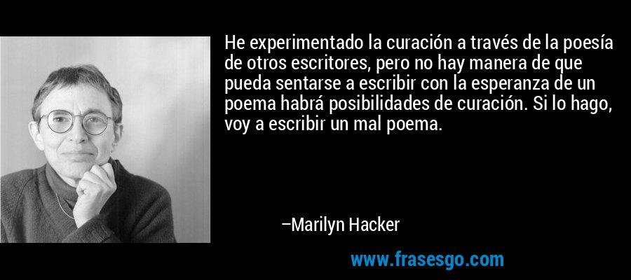 He experimentado la curación a través de la poesía de otros escritores, pero no hay manera de que pueda sentarse a escribir con la esperanza de un poema habrá posibilidades de curación. Si lo hago, voy a escribir un mal poema. – Marilyn Hacker