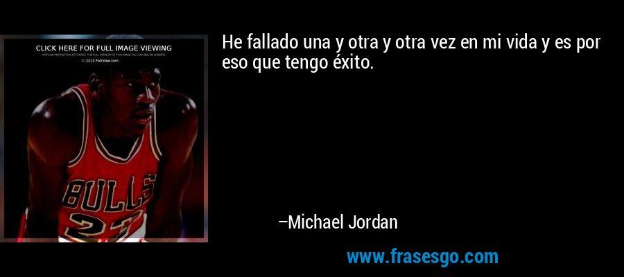 He fallado una y otra y otra vez en mi vida y es por eso que tengo éxito. – Michael Jordan