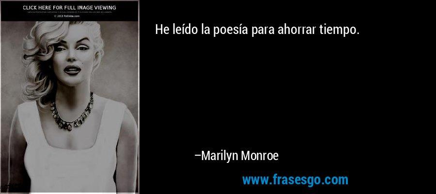 He leído la poesía para ahorrar tiempo. – Marilyn Monroe