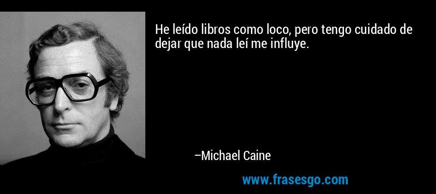 He leído libros como loco, pero tengo cuidado de dejar que nada leí me influye. – Michael Caine